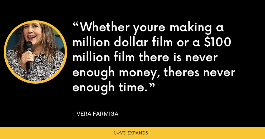 Whether youre making a million dollar film or a $100 million film there is never enough money, theres never enough time. - Vera Farmiga