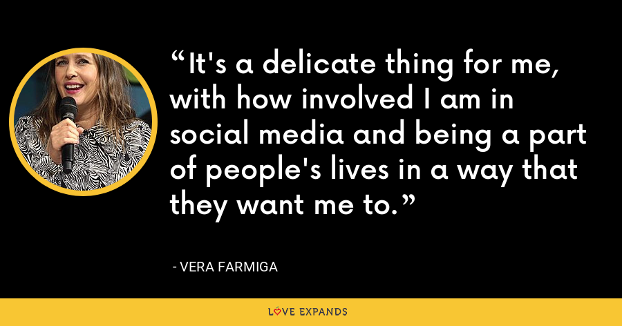 It's a delicate thing for me, with how involved I am in social media and being a part of people's lives in a way that they want me to. - Vera Farmiga