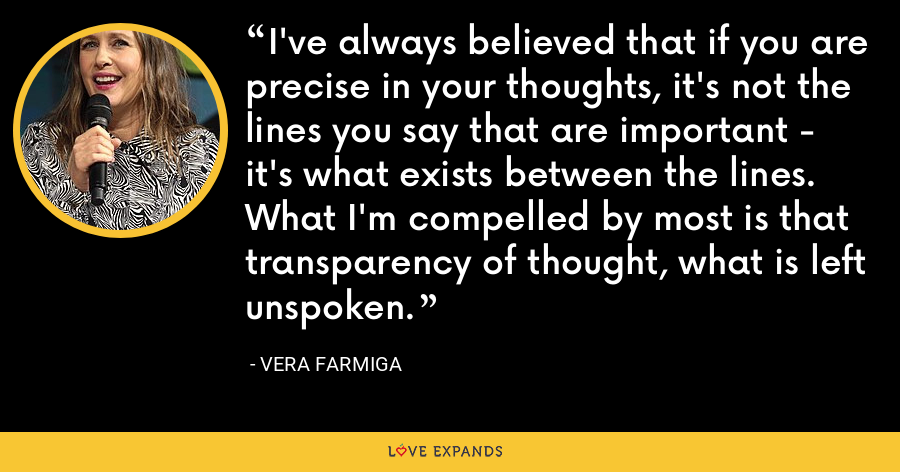 I've always believed that if you are precise in your thoughts, it's not the lines you say that are important - it's what exists between the lines. What I'm compelled by most is that transparency of thought, what is left unspoken. - Vera Farmiga