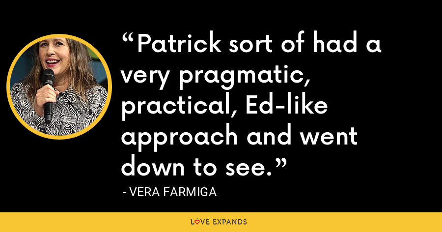 Patrick sort of had a very pragmatic, practical, Ed-like approach and went down to see. - Vera Farmiga