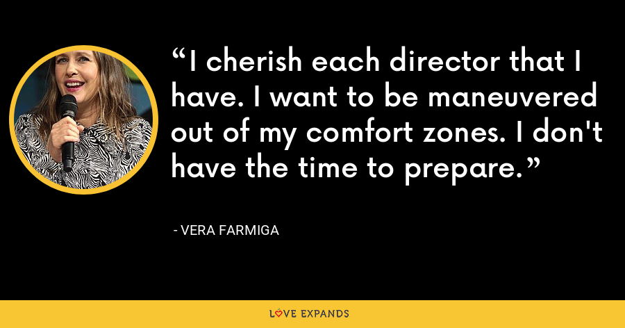 I cherish each director that I have. I want to be maneuvered out of my comfort zones. I don't have the time to prepare. - Vera Farmiga