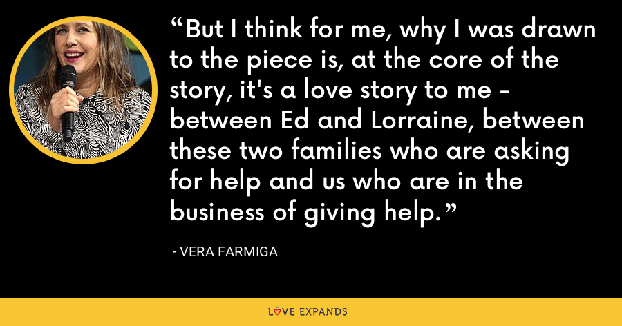 But I think for me, why I was drawn to the piece is, at the core of the story, it's a love story to me - between Ed and Lorraine, between these two families who are asking for help and us who are in the business of giving help. - Vera Farmiga