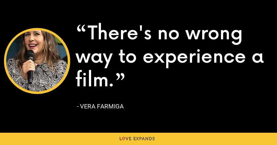 There's no wrong way to experience a film. - Vera Farmiga