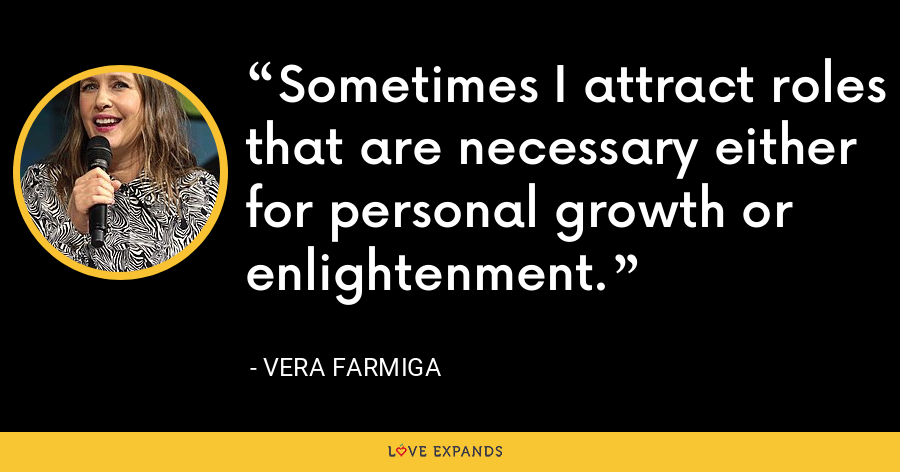 Sometimes I attract roles that are necessary either for personal growth or enlightenment. - Vera Farmiga
