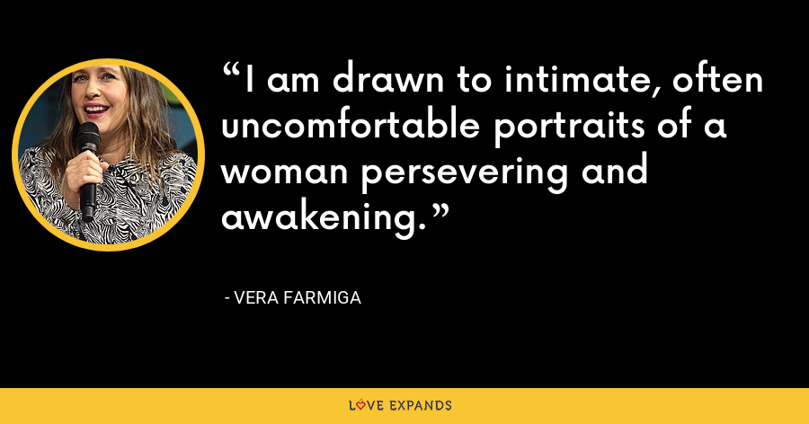I am drawn to intimate, often uncomfortable portraits of a woman persevering and awakening. - Vera Farmiga