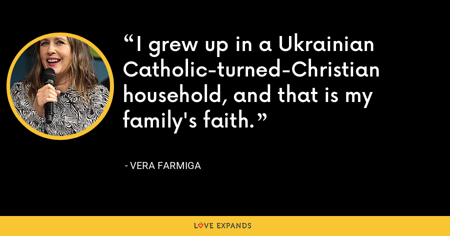 I grew up in a Ukrainian Catholic-turned-Christian household, and that is my family's faith. - Vera Farmiga