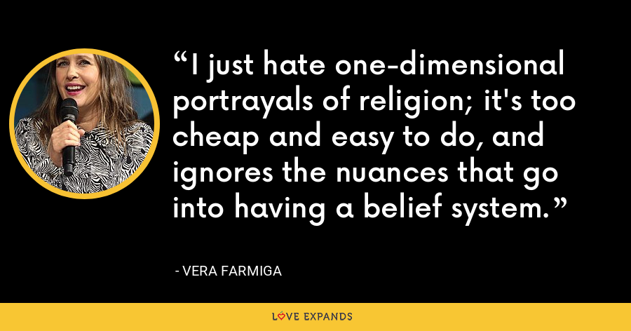 I just hate one-dimensional portrayals of religion; it's too cheap and easy to do, and ignores the nuances that go into having a belief system. - Vera Farmiga