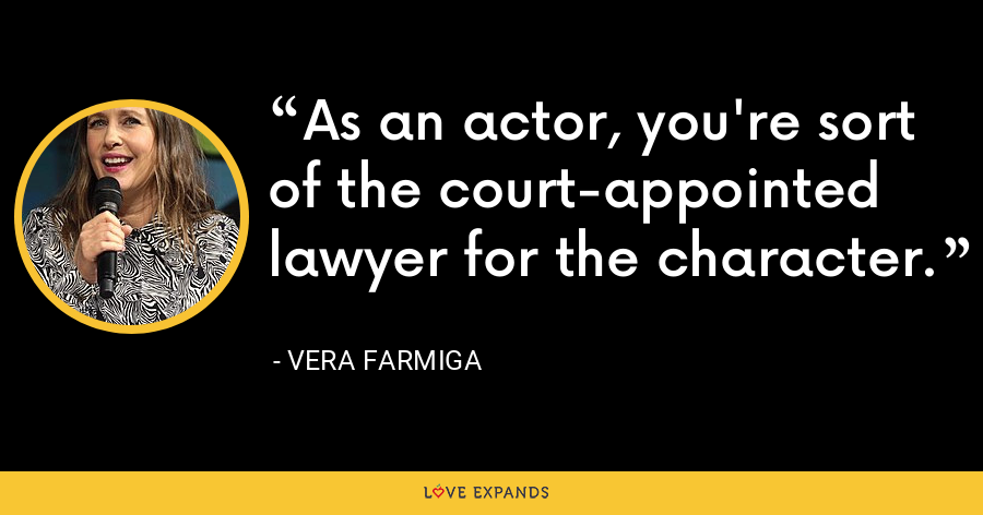 As an actor, you're sort of the court-appointed lawyer for the character. - Vera Farmiga