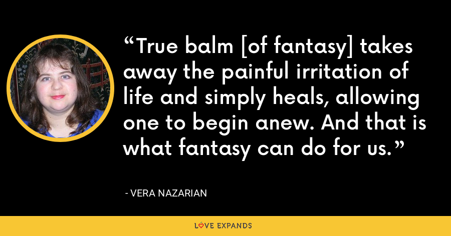 True balm [of fantasy] takes away the painful irritation of life and simply heals, allowing one to begin anew. And that is what fantasy can do for us. - Vera Nazarian