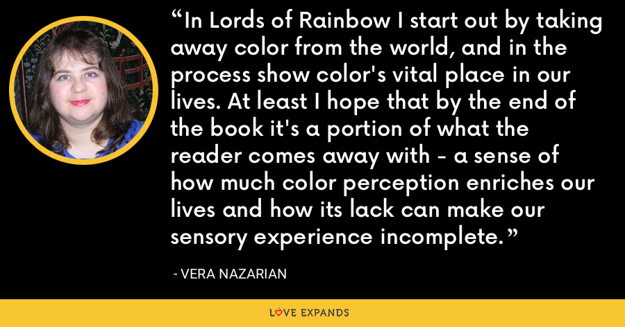 In Lords of Rainbow I start out by taking away color from the world, and in the process show color's vital place in our lives. At least I hope that by the end of the book it's a portion of what the reader comes away with - a sense of how much color perception enriches our lives and how its lack can make our sensory experience incomplete. - Vera Nazarian