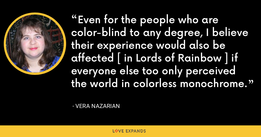 Even for the people who are color-blind to any degree, I believe their experience would also be affected [ in Lords of Rainbow ] if everyone else too only perceived the world in colorless monochrome. - Vera Nazarian