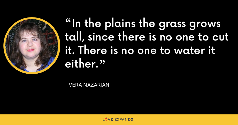 In the plains the grass grows tall, since there is no one to cut it. There is no one to water it either. - Vera Nazarian