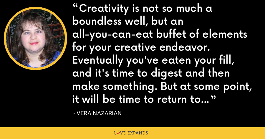 Creativity is not so much a boundless well, but an all-you-can-eat buffet of elements for your creative endeavor. Eventually you've eaten your fill, and it's time to digest and then make something. But at some point, it will be time to return to the restaurant. - Vera Nazarian