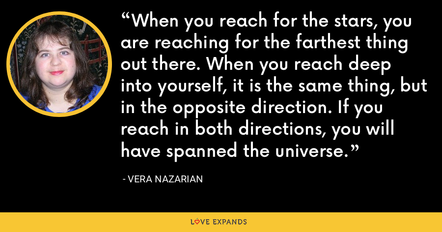 When you reach for the stars, you are reaching for the farthest thing out there. When you reach deep into yourself, it is the same thing, but in the opposite direction. If you reach in both directions, you will have spanned the universe. - Vera Nazarian