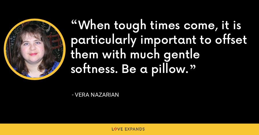 When tough times come, it is particularly important to offset them with much gentle softness. Be a pillow. - Vera Nazarian