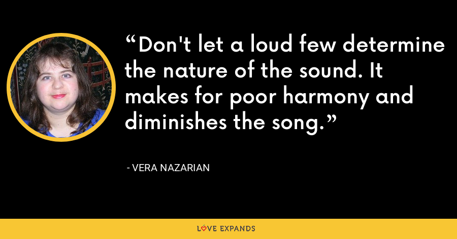 Don't let a loud few determine the nature of the sound. It makes for poor harmony and diminishes the song. - Vera Nazarian