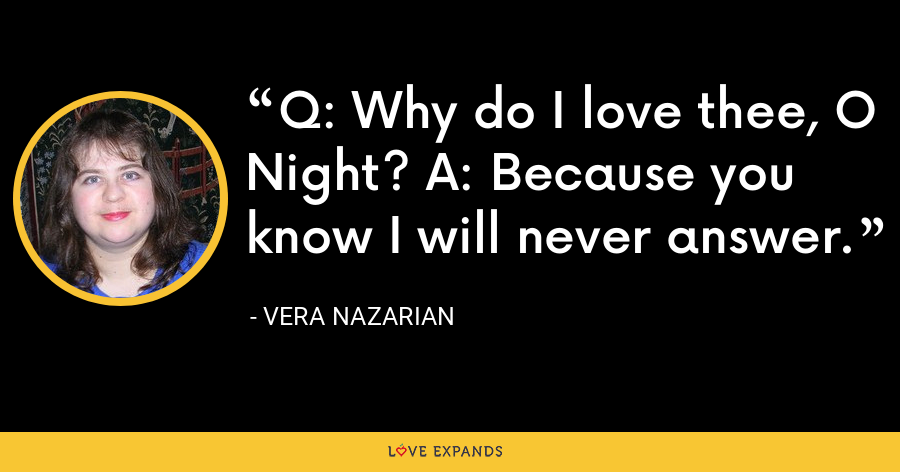 Q: Why do I love thee, O Night? A: Because you know I will never answer. - Vera Nazarian