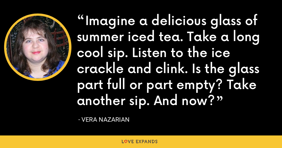 Imagine a delicious glass of summer iced tea. Take a long cool sip. Listen to the ice crackle and clink. Is the glass part full or part empty? Take another sip. And now? - Vera Nazarian