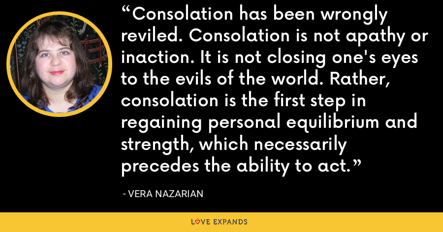 Consolation has been wrongly reviled. Consolation is not apathy or inaction. It is not closing one's eyes to the evils of the world. Rather, consolation is the first step in regaining personal equilibrium and strength, which necessarily precedes the ability to act. - Vera Nazarian