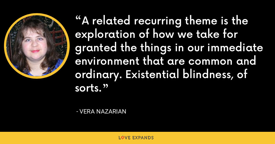 A related recurring theme is the exploration of how we take for granted the things in our immediate environment that are common and ordinary. Existential blindness, of sorts. - Vera Nazarian
