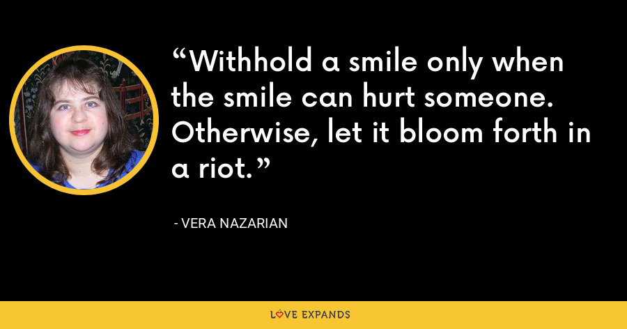 Withhold a smile only when the smile can hurt someone. Otherwise, let it bloom forth in a riot. - Vera Nazarian