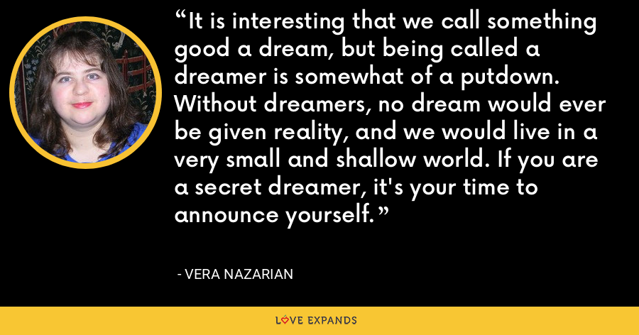 It is interesting that we call something good a dream, but being called a dreamer is somewhat of a putdown. Without dreamers, no dream would ever be given reality, and we would live in a very small and shallow world. If you are a secret dreamer, it's your time to announce yourself. - Vera Nazarian
