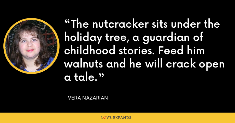 The nutcracker sits under the holiday tree, a guardian of childhood stories. Feed him walnuts and he will crack open a tale. - Vera Nazarian