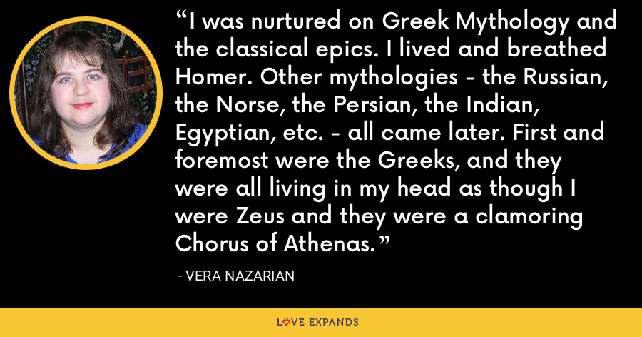 I was nurtured on Greek Mythology and the classical epics. I lived and breathed Homer. Other mythologies - the Russian, the Norse, the Persian, the Indian, Egyptian, etc. - all came later. First and foremost were the Greeks, and they were all living in my head as though I were Zeus and they were a clamoring Chorus of Athenas. - Vera Nazarian