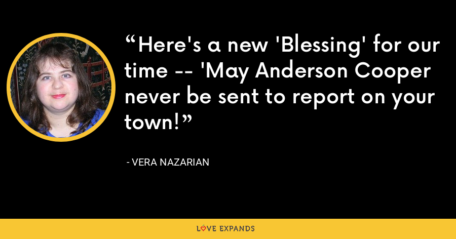 Here's a new 'Blessing' for our time -- 'May Anderson Cooper never be sent to report on your town! - Vera Nazarian
