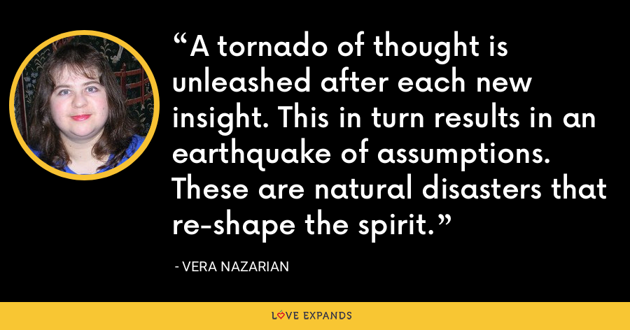 A tornado of thought is unleashed after each new insight. This in turn results in an earthquake of assumptions. These are natural disasters that re-shape the spirit. - Vera Nazarian