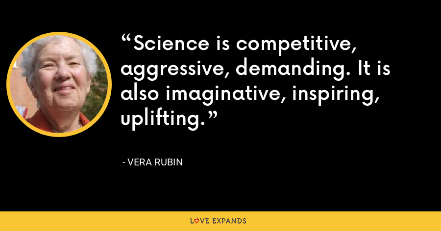 Science is competitive, aggressive, demanding. It is also imaginative, inspiring, uplifting. - Vera Rubin