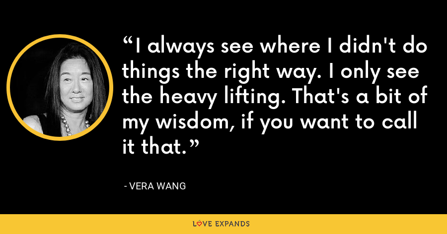 I always see where I didn't do things the right way. I only see the heavy lifting. That's a bit of my wisdom, if you want to call it that. - Vera Wang