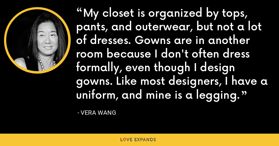 My closet is organized by tops, pants, and outerwear, but not a lot of dresses. Gowns are in another room because I don't often dress formally, even though I design gowns. Like most designers, I have a uniform, and mine is a legging. - Vera Wang