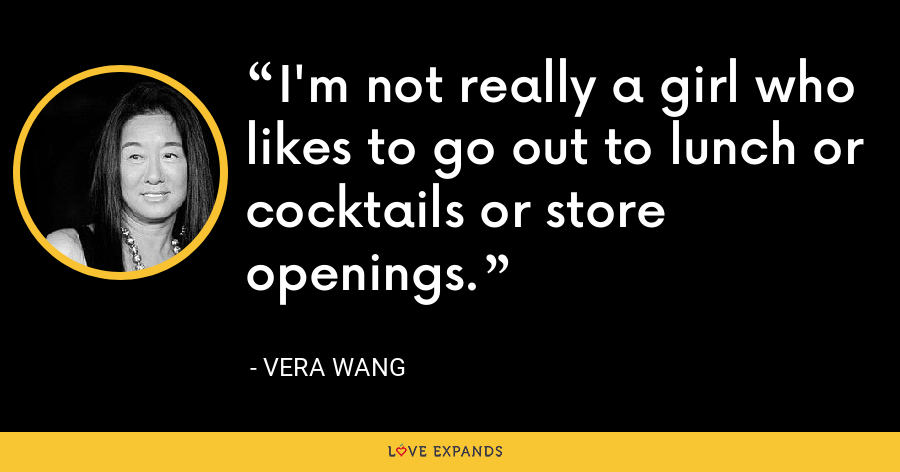 I'm not really a girl who likes to go out to lunch or cocktails or store openings. - Vera Wang
