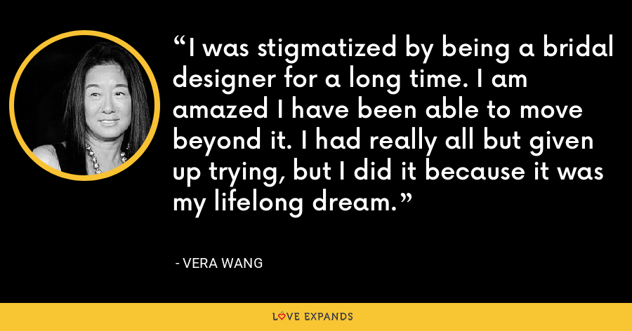 I was stigmatized by being a bridal designer for a long time. I am amazed I have been able to move beyond it. I had really all but given up trying, but I did it because it was my lifelong dream. - Vera Wang