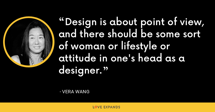 Design is about point of view, and there should be some sort of woman or lifestyle or attitude in one's head as a designer. - Vera Wang