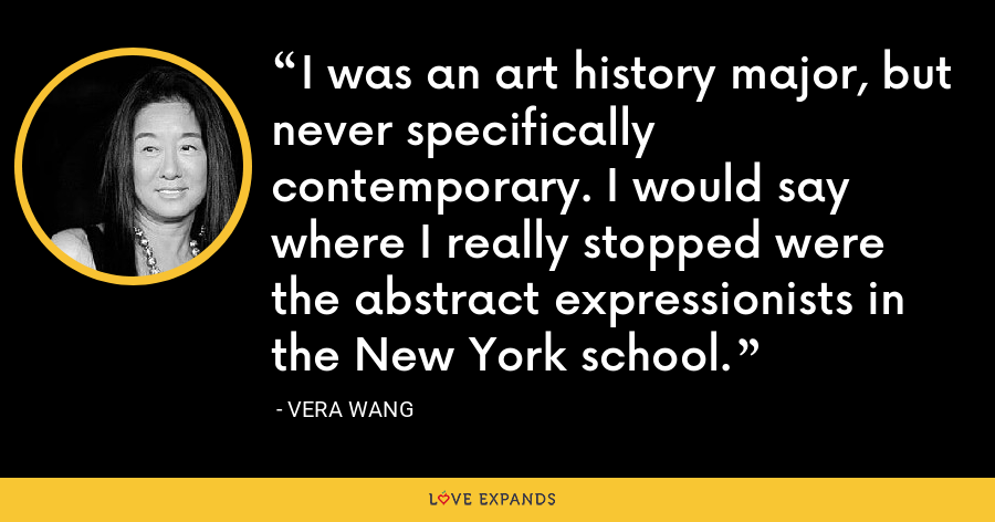I was an art history major, but never specifically contemporary. I would say where I really stopped were the abstract expressionists in the New York school. - Vera Wang