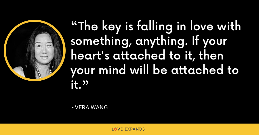 The key is falling in love with something, anything. If your heart's attached to it, then your mind will be attached to it. - Vera Wang