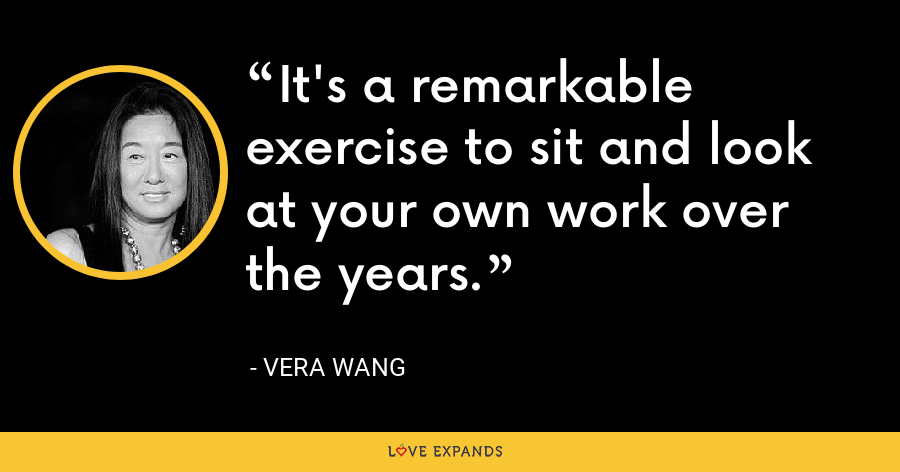 It's a remarkable exercise to sit and look at your own work over the years. - Vera Wang