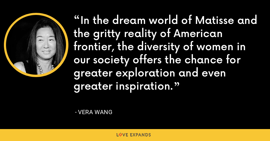 In the dream world of Matisse and the gritty reality of American frontier, the diversity of women in our society offers the chance for greater exploration and even greater inspiration. - Vera Wang