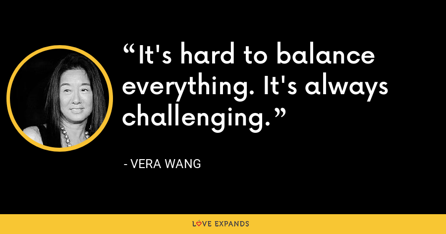 It's hard to balance everything. It's always challenging. - Vera Wang