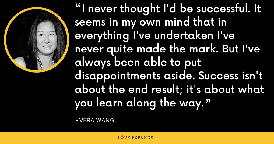 I never thought I'd be successful. It seems in my own mind that in everything I've undertaken I've never quite made the mark. But I've always been able to put disappointments aside. Success isn't about the end result; it's about what you learn along the way. - Vera Wang
