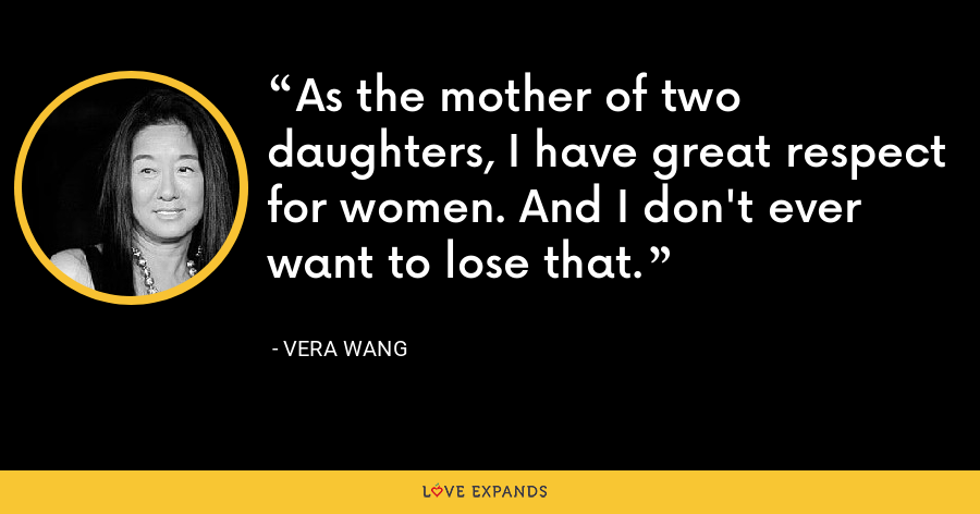 As the mother of two daughters, I have great respect for women. And I don't ever want to lose that. - Vera Wang