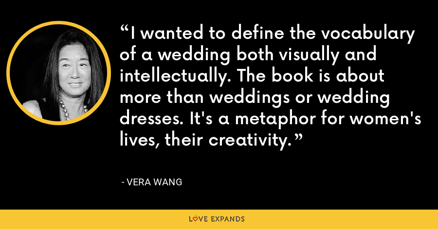 I wanted to define the vocabulary of a wedding both visually and intellectually. The book is about more than weddings or wedding dresses. It's a metaphor for women's lives, their creativity. - Vera Wang