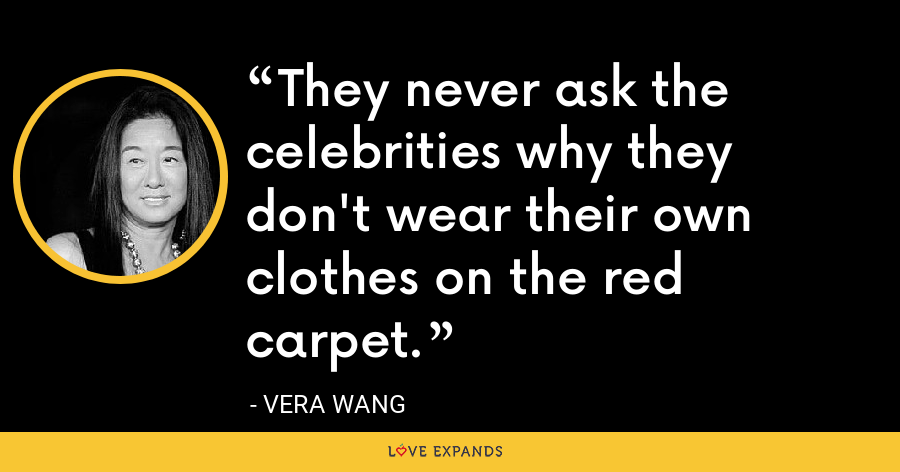 They never ask the celebrities why they don't wear their own clothes on the red carpet. - Vera Wang