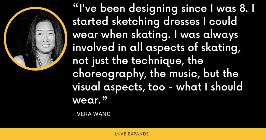 I've been designing since I was 8. I started sketching dresses I could wear when skating. I was always involved in all aspects of skating, not just the technique, the choreography, the music, but the visual aspects, too - what I should wear. - Vera Wang