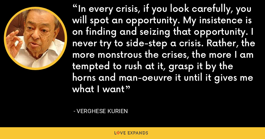 In every crisis, if you look carefully, you will spot an opportunity. My insistence is on finding and seizing that opportunity. I never try to side-step a crisis. Rather, the more monstrous the crises, the more I am tempted to rush at it, grasp it by the horns and man-oeuvre it until it gives me what I want - Verghese Kurien