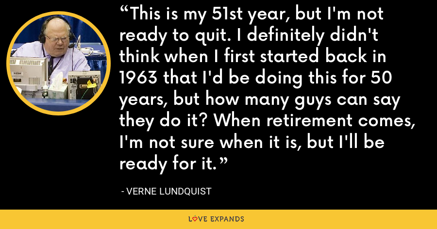This is my 51st year, but I'm not ready to quit. I definitely didn't think when I first started back in 1963 that I'd be doing this for 50 years, but how many guys can say they do it? When retirement comes, I'm not sure when it is, but I'll be ready for it. - Verne Lundquist