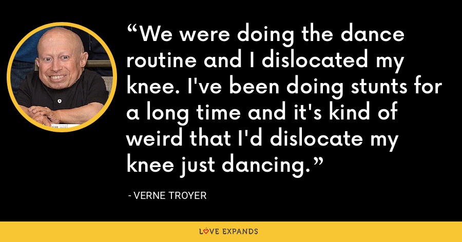 We were doing the dance routine and I dislocated my knee. I've been doing stunts for a long time and it's kind of weird that I'd dislocate my knee just dancing. - Verne Troyer