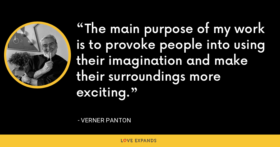 The main purpose of my work is to provoke people into using their imagination and make their surroundings more exciting. - Verner Panton
